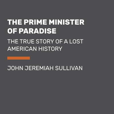 The Prime Minister of Paradise: The True Story of a Lost American History Audiobook, by John Jeremiah Sullivan