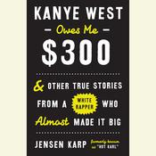 Kanye West Owes Me $300: And Other True Stories from a White Rapper Who Almost Made It Big, by Jensen Karp