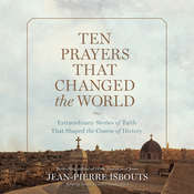 Ten Prayers That Changed the World: Extraordinary Stories of Faith That Shaped the Course of History, by Jean-Pierre Isbouts