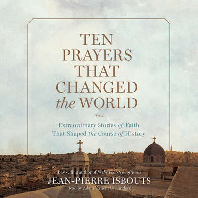Ten Prayers That Changed the World: Extraordinary Stories of Faith That Shaped the Course of History Audiobook, by Jean-Pierre Isbouts