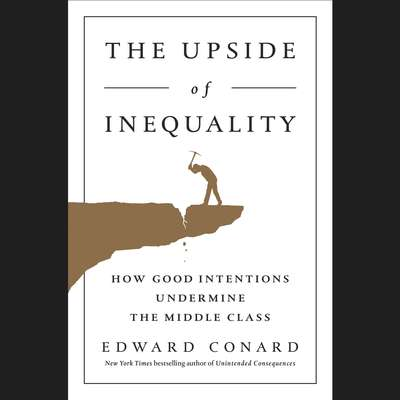 The Upside of Inequality: How Good Intentions Undermine the Middle Class Audiobook, by Edward Conard