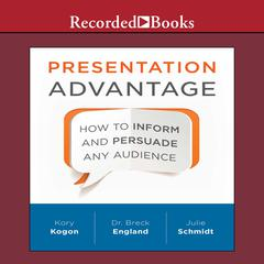 Presentation Advantage: How to Inform and Persuade Any Audience Audiobook, by Kory Kogon, Breck England, Julie Schmidt