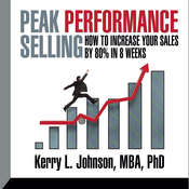 Peak Performance Selling: How to increase your sales by 80% in 8 weeks, by Kerry Johnson