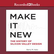 Make It New: The History of Silicon Valley Design, by Barry M. Katz