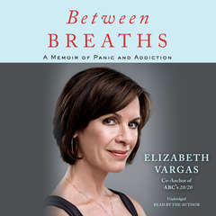 Between Breaths: A Memoir of Panic and Addiction Audiobook, by Elizabeth Vargas