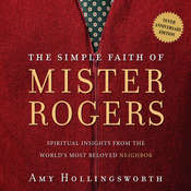 The Simple Faith of Mr. Rogers: Spiritual Insights from the World's Most Beloved Neighbor, by Amy Hollingsworth