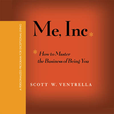 Me, Inc.: How to Master the Business of Being You...A Personalized Program for Exceptional Living Audiobook, by Scott W. Ventrella