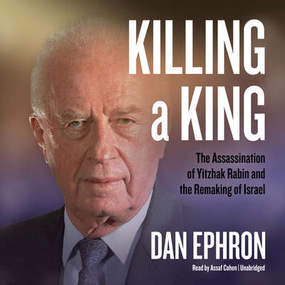 Killing a King: The Assassination of Yitzhak Rabin and the Remaking of Israel Audiobook, by Dan Ephron