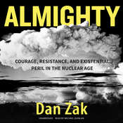 Almighty: Courage, Resistance, and Existential Peril in the Nuclear Age Audiobook, by Dan Zak