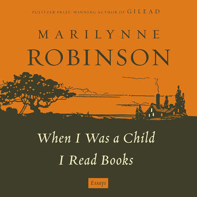 When I Was a Child: A When I Was a Child I Read Books Essay: An Essay from When I was a Child I Read Books Audiobook, by Marilynne Robinson