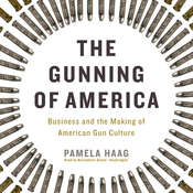 The Gunning of America: Business and the Making of American Gun Culture Audiobook, by Pamela Haag