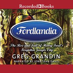 Fordlandia: The Rise and Fall of Henry Ford's Forgotten Jungle City Audiobook, by Greg Grandin