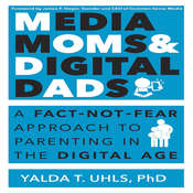 Media Moms & Digital Dads: A Fact-Not-Fear Approach to Parenting in the Digital Age, by Yalda T. Uhls