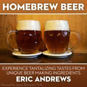 Homebrew Beer : Experience Tantalizing Tastes from Unique Beer Making Ingredients Audiobook, by Erik Andrews