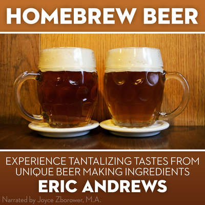 Homebrew Beer : Experience Tantalizing Tastes from Unique Beer Making Ingredients Audiobook, by Erik Andrews