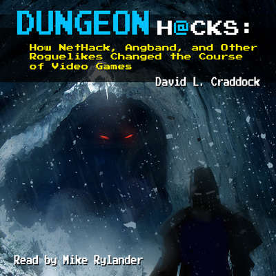 Dungeon Hacks: How NetHack, Angband, and Other Roguelikes Changed the Course of Video Games: How NetHack, Angband, and Other Roguelikes Changed the Course of Video Games Audiobook, by David L. Craddock