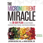 The Micronutrient Miracle: The 28-Day Plan to Lose Weight, Increase Your Energy, and Reverse Disease Audiobook, by Jayson Calton, Mira  Calton, Mira Calton, CN