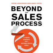 Beyond the Sales Process: 12 Proven Strategies for a Customer-Driven World, by Steve Andersen, Dave Stein