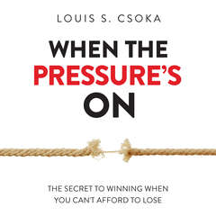 When the Pressure's On: The Secret to Winning When You Cant Afford to Lose Audiobook, by Louis S. Csoka