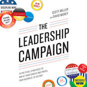 The Leadership Campaign: 10 Political Strategies to Win at Your Career and Propel Your Business to Victory, by David Morey, Scott Miller