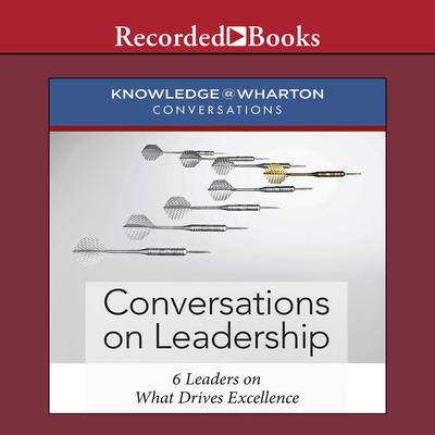 Conversations on Leadership: 6 Leaders on What Drives Excellence Audiobook, by