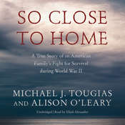 So Close to Home: A True Story of an American Family's Fight for Survival during World War II Audiobook, by Michael J. Tougias, Alison O'Leary