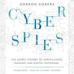 Cyberspies: The Secret History of Surveillance, Hacking, and Digital Espionage Audiobook, by Gordon Corera