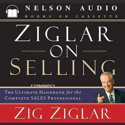 Ziglar on Selling (Abridged): The Ultimate Handbook for the Complete Sales Professional Audiobook, by Zig Ziglar