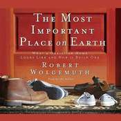 The Most Important Place on Earth: What a Christian Home Looks like and How to Build One Audiobook, by Robert Wolgemuth