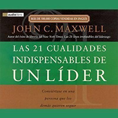 Las 21 Cualidades Indispendables de un Lider: Convirtase en una persona que los dems quieren seguir Audiobook, by John C. Maxwell