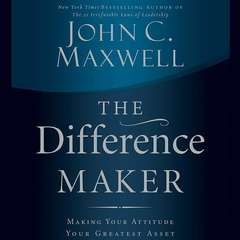 The Difference Maker: Making Your Attitude Your Greatest Asset Audiobook, by John C. Maxwell