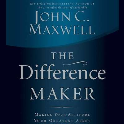 The Difference Maker (Abridged): Making Your Attitude Your Greatest Asset Audiobook, by John C. Maxwell