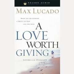 A Love Worth Giving: Living in the Overflow of Gods Love Audiobook, by Max Lucado