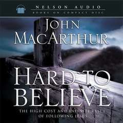 Hard to Believe: The High Cost and Infinite Value of Following Jesus Audiobook, by John F. MacArthur