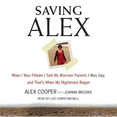 Saving Alex: When I was Fifteen I Told My Mormon Parents I Was Gay, and Thats When My Nightmare Began Audiobook, by Alex Cooper