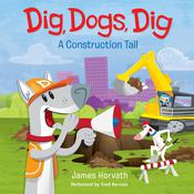 Dig, Dogs, Dig: A Construction Tail Audiobook, by James Horvath