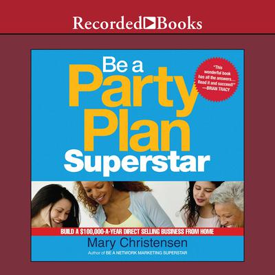 Be a Party Plan Superstar: Build a $100,000-a-Year Direct Selling Business from Home Audiobook, by Mary Christensen