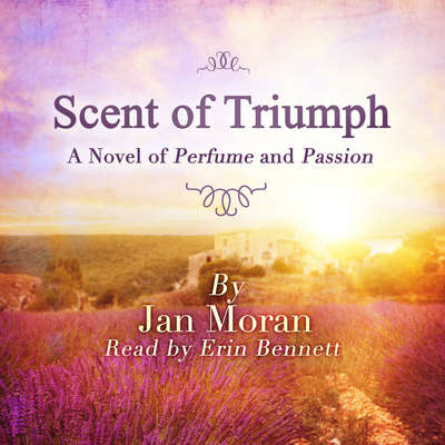 Scent of Triumph: A Novel of Perfume and Passion Audiobook, by Jan Moran