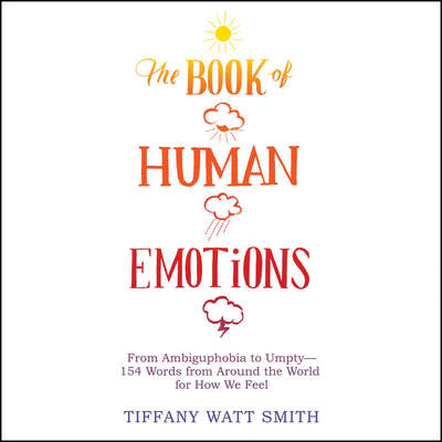 The Book of Human Emotions: From Ambiguphobia to Umpty -- 154 Words from Around the World for How We Feel Audiobook, by Tiffany Watt Smith