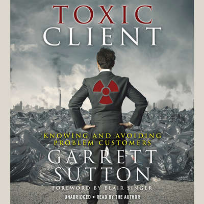 The Toxic Client: Knowing and Avoiding Problem Customers Audiobook, by Garrett Sutton