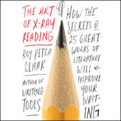 The Art of X-Ray Reading: How the Secrets of 25 Great Works of Literature Will Improve Your Writing Audiobook, by Roy Peter Clark
