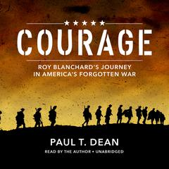 Courage: Roy Blanchard's Journey in America's Forgotten War Audiobook, by Paul Dean