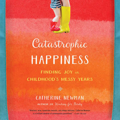 Catastrophic Happiness: Finding Joy in Childhood¿s Messy Years Audiobook, by Catherine Newman