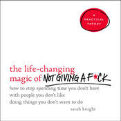 The Life-Changing Magic of Not Giving a F*ck: How to Stop Spending Time You Dont Have with People You Dont Like Doing Things You Dont Want to Do, by Sarah Knight
