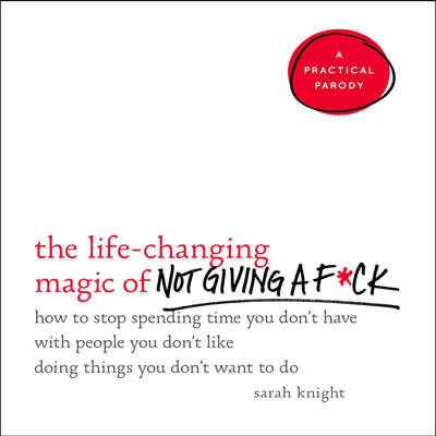 The Life-Changing Magic of Not Giving a F*ck: How to Stop Spending Time You Don't Have with People You Don't Like Doing Things You Don't Want to Do Audiobook, by