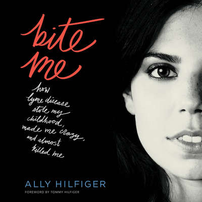 Bite Me: How Lyme Disease Stole My Childhood, Made Me Crazy, and Almost Killed Me Audiobook, by Ally Hilfiger