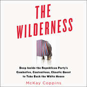The Wilderness: Deep inside the Republican Party's Combative, Contentious, Chaotic Quest to Take Back the White House, by McKay Coppins