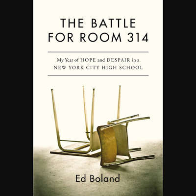 The Battle for Room 314: My Year of Hope and Despair in a New York City High School Audiobook, by Ed Boland