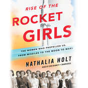 Rise of the Rocket Girls: The Women Who Propelled Us, from Missiles to the Moon to Mars, by Nathalia Holt