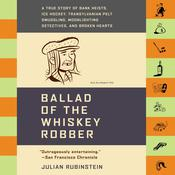Ballad of the Whiskey Robber: A True Story of Bank Heists, Ice Hockey, Transylvanian Pelt Smuggling, Moonlighting Detectives, and Broken Hearts Audiobook, by Julian Rubinstein